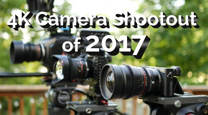 4K Camera Shootout of 2017 (Part I)